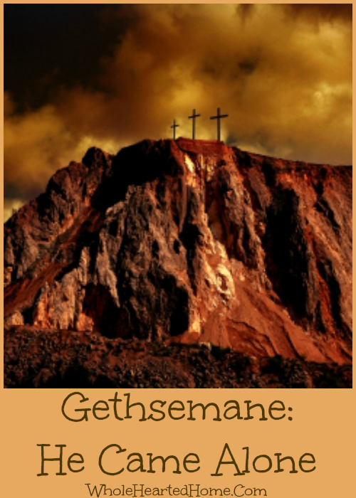 Gethsemane He Came Alone {WholeHearted Home}
