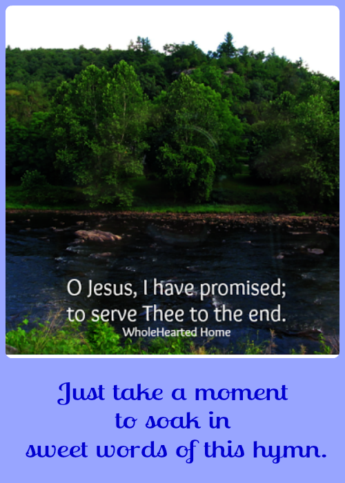 O Jesus I Have Promised {WholeHearted Home} - A beautiful hymn of encouragement.
